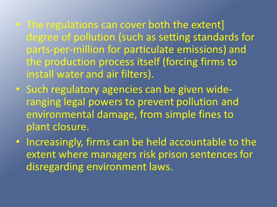 The regulations can cover both the extent] degree of pollution (such as setting standards for parts-per-million for particulate emissions) and the production process itself (forcing firms to install water and air filters).